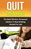 Quit Drinking: The Most Effective, Permanent Solution To Stop Drinking Alcohol For Life! (stop drinking, quit drinking, alcohol, alcoholism, alcohol addiction,alcohol ... sober, sobriety, alcohol withdrawal,)