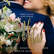 To Have and to Hold: Three Autumn Love Stories | Betsy St. Amant, Katie Ganshert, Becky Wade