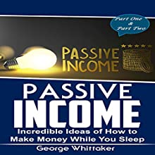 Passive Income: Incredible Ideas of How to Make Money While You Sleep, Part One & Two Audiobook by George Whittaker Narrated by Bryan Jester