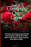 Carl P. Hawley Enjoy Growing Your Own Great Rose Garden: A Definitive Rose Gardening Guide That Will Give You Superior Ideas On How To Grow Roses, Tips On Caring For Roses, Caring For Roses And A Lot More!