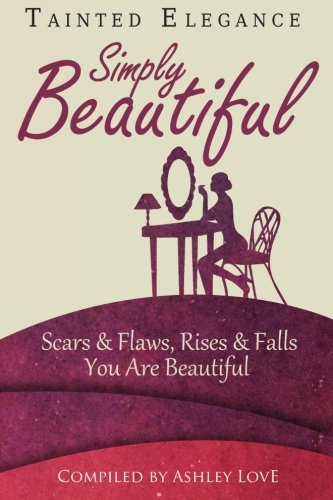 Tainted Elegance: Simply Beautiful: Scars & Flaws, Rises & Falls, You are Beautiful (Volume 2)