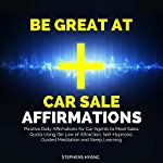 Be Great at Car Sale Affirmations: Positive Daily Affirmations for Car Agents to Meet Sales Quota Using the Law of Attraction, Self-Hypnosis, Guided Meditation and Sleep Learning | Stephens Hyang