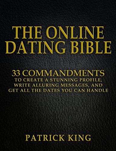 The Online Dating Bible     Proven Commandments to Create a Stunning Profile  Write Alluring Messages  and Get All the Dates You Can Handle  Online Dating