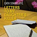 Letters to My Daughter's Killer Audiobook by Cath Staincliffe Narrated by Julia Franklin
