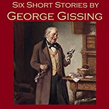 Six Short Stories by George Gissing (       UNABRIDGED) by George Gissing Narrated by Cathy Dobson
