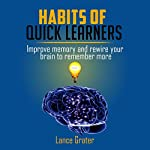 Habits of Quick Learners: Improve Memory and Rewire Your Brain to Remember More | Lance Grater
