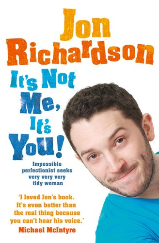 Jon Richardson - It's Not Me, It's You!: Impossible perfectionist, 27, seeks very very very tidy woman