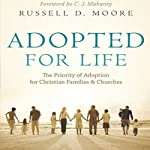 Adopted for Life: The Priority of Adoption for Christian Families & Churches | Russell Moore