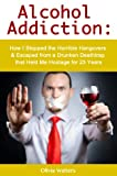 Alcohol Addiction: How I Stopped the Horrible Hangovers & Escaped from a Drunken Deathtrap that Held Me Hostage for 23 Years