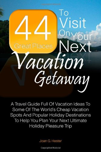 44 Great Places To Visit On Your Next Vacation Getaway: A Travel Guide Full Of Vacation Ideas To Some Of The World's Cheap Vacation Spots And Popular. Plan Your Next Ultimate Holiday Pleasure Trip