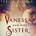 Vanessa and Her Sister: A Novel Audiobook by Priya Parmar Narrated by Emilia Fox, Clare Corbett, Julian Rhind-Tutt, Daniel Pirrie, Anthony Calf
