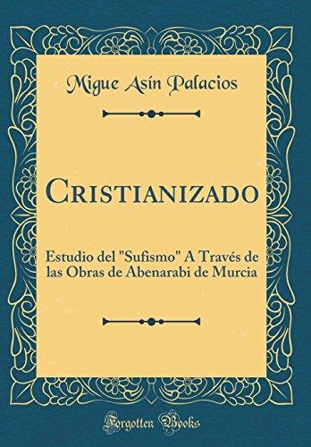 Cristianizado: Estudio del Sufismo A Traves de las Obras de Abenarabi de Murcia (Classic Reprint)  [Palacios, Migue Asin] (Tapa Dura)