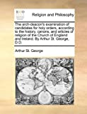 img - for The arch-deacon's examination of candidates for holy orders, according to the history, canons, and articles of religion of the Church of England and Ireland. By Arthur St. George, D.D. book / textbook / text book