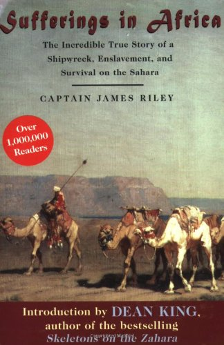 Sufferings in Africa: The Incredible True Story of a Shipwreck, Enslavement, and Survival on the Sahara - Captain James Riley