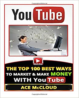YouTube: The Top 100 Best Ways To Market & Make Money With YouTube (YouTube Marketing, Internet Marketing, Online Business, Sales)