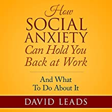 How Social Anxiety Can Hold You Back at Work: And What to Do About It (       UNABRIDGED) by David Leads Narrated by Steve Barnes