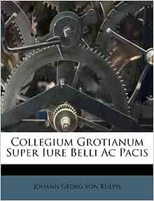Collegium grotianum super iure belli ac pacis johann georg von kulpis