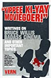 Yippee Ki-Yay Moviegoer!: Writings on Bruce Willis, Badass Cinema and Other Important Topics