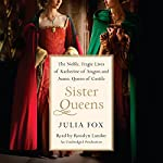 Sister Queens: The Noble, Tragic Lives of Katherine of Aragon and Juana, Queen of Castile | Julia Fox