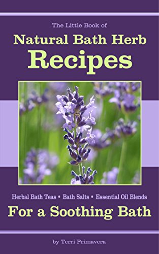 Natural Bath Herb Recipes For A Soothing Bath: Herbal Bath Teas, Bath Salts & Essential Oil Blends (Little Herb Books Book 2)