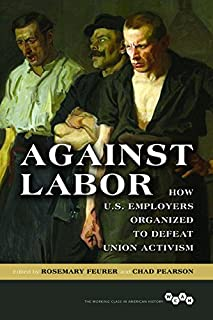 Book Cover: Against Labor: How U.S. Employers Organized to Defeat Union Activism