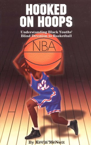 Hooked on Hoops: Understanding Black Youths' Blind Devotion to Basketball: Kevin McNutt: 9780913543764: Amazon.com: Books