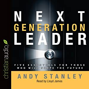 Next Generation Leader: 5 Essentials for Those Who Will Shape the Future | [Andy Stanley]