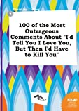 img - for 100 of the Most Outrageous Comments about I'd Tell You I Love You, But Then I'd Have to Kill You book / textbook / text book