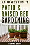 A Beginners Guide to Patio and Raised Bed Gardening (Gardening Quick Start Guides Book 6)