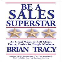 Be a Sales Superstar: 21 Great Ways to Sell More, Faster, Easier in Tough Markets (       UNABRIDGED) by Brian Tracy Narrated by Brian Tracy