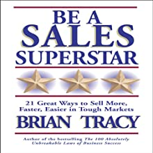 Be a Sales Superstar: 21 Great Ways to Sell More, Faster, Easier in Tough Markets Audiobook by Brian Tracy Narrated by Brian Tracy