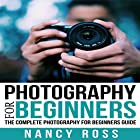 Photography: The Complete Photography for Beginners Guide Hörbuch von Nancy Ross Gesprochen von: Sangita Chauhan