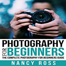 Photography: The Complete Photography for Beginners Guide Audiobook by Nancy Ross Narrated by Sangita Chauhan