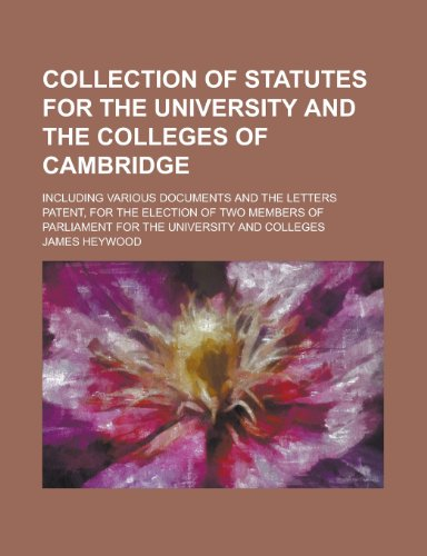 Collection of Statutes for the University and the Colleges of Cambridge; Including Various Documents and the Letters Patent, for the Election of Two ... of Parliament for the University and Colleges