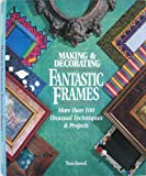 Making & Decorating Fantastic Frames: More Than 100 Unusual Techniques & Projects