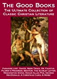 img - for The Good Books: The Ultimate Collection of Classic Christian Literature Including Paradise Lost, Dante, Mark Twain, Pilgrim's Progress, Dr. Faustus, Ben-Hur, ... George MacDonald, A Christmas Carol & More book / textbook / text book
