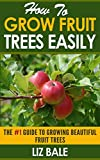 How To Grow Fruit Trees Easily: #1 Guide To Growing Beautiful Fruit Trees