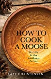 img - for How to Cook A Moose: My Life in the Northeast Corner book / textbook / text book