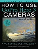 How To Use GoPro Hero 3 Cameras: The Surf Edition: The Essential Field Guide For the Hero 3 Black, Silver and White Editions