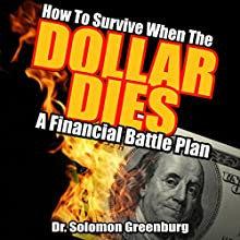 How to Survive When the Dollar Dies: A Financial Battle Plan Audiobook by Dr. Soloman Greenburg Narrated by Gerald Zimmerman