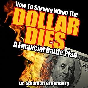 How to Survive When the Dollar Dies: A Financial Battle Plan Hörbuch von Dr. Soloman Greenburg Gesprochen von: Gerald Zimmerman