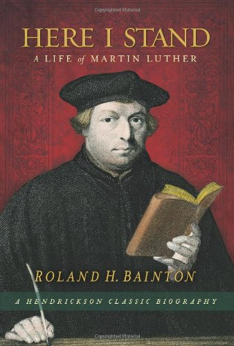 Here I Stand: A Life of Martin Luther (Hendrickson Classic Biographies)