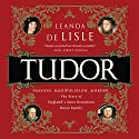 Tudor: Passion. Manipulation. Murder. The Story of England's Most Notorious Royal Family Audiobook by Leanda de Lisle Narrated by Hillary Huber