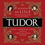 Tudor: Passion. Manipulation. Murder. The Story of England's Most Notorious Royal Family | Leanda de Lisle
