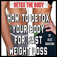 Detox the Body: How to Detox Your Body for Fast Weight Loss (       UNABRIDGED) by Alex Grayson Narrated by Michael Pauley