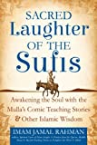 Sacred Laughter of the Sufis: Awakening the Soul with the Mullas Comic Teaching Stories and Other Islamic Wisdom