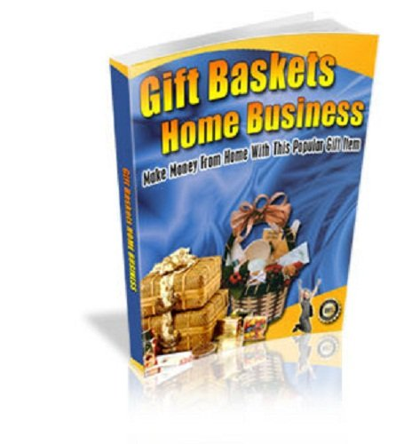 Gift Baskets Home Business Guide: Make Money from Home with This Popular Gift Item