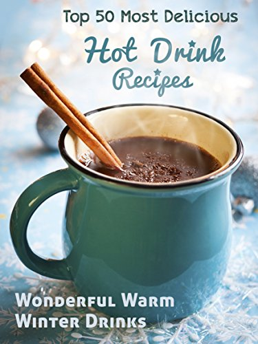 Top 50 Most Delicious Hot Drink Recipes: Stay Warm and Cozy with these Wonderful Warm Winter Drinks (Recipe Top 50's Book 53)