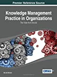 Knowledge Management Practice in Organizations: The View from the Inside (Advances in Knowledge Acquisition, Transfer, and Management)