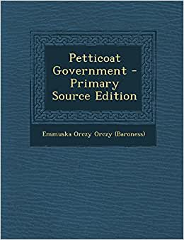 Petticoat Government - Primary Source Edition: Emmuska Orczy Orczy